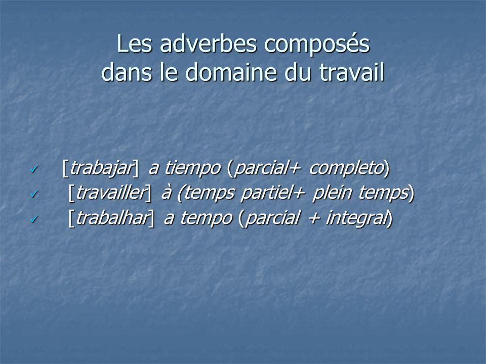 Les adverbes composés dans le domaine du travail [trabajar] a tiempo (parcial+ completo) [trabajar] a tiempo (parcial+ completo) [travailler] à (temps