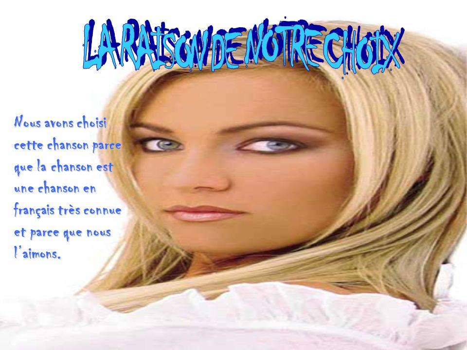 Nous avons choisi cette chanson parce que la chanson est une chanson en français très connue et parce que nous laimons.