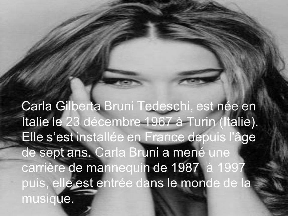 Carla Gilberta Bruni Tedeschi, est née en Italie le 23 décembre 1967 à Turin (Italie). Elle sest installée en France depuis l'âge de sept ans. Carla B