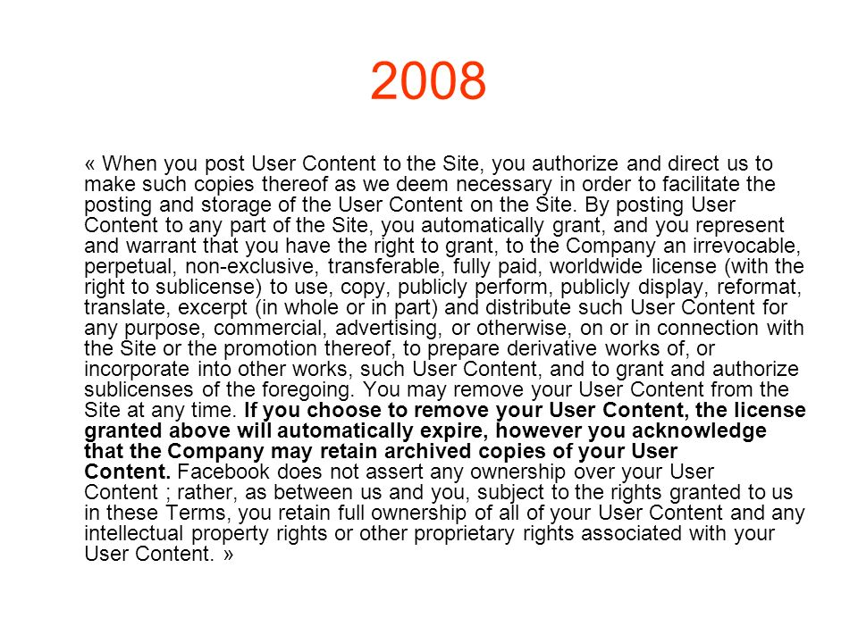 2008 « When you post User Content to the Site, you authorize and direct us to make such copies thereof as we deem necessary in order to facilitate the