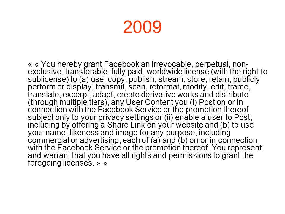 2009 « « You hereby grant Facebook an irrevocable, perpetual, non- exclusive, transferable, fully paid, worldwide license (with the right to sublicens