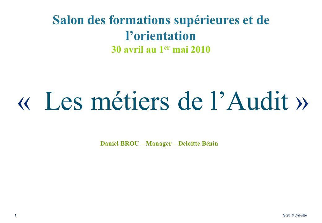 © 2010 Deloitte Salon des formations supérieures et de lorientation 30 avril au 1 er mai 2010 « Les métiers de lAudit » Daniel BROU – Manager – Deloit