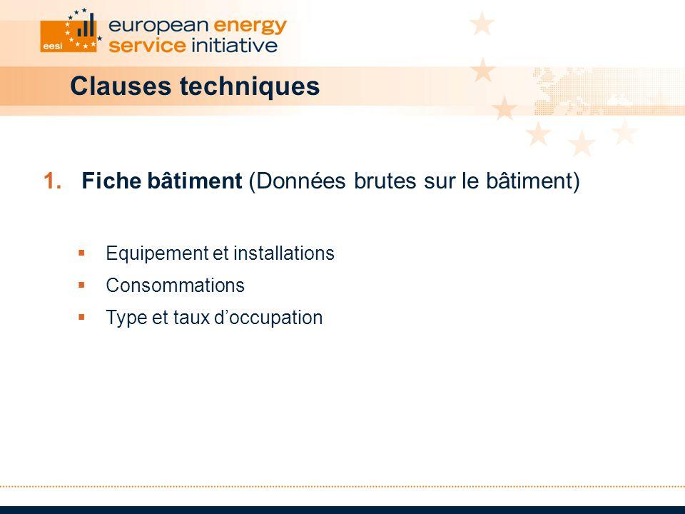 Clauses techniques 1.Fiche bâtiment (Données brutes sur le bâtiment) Equipement et installations Consommations Type et taux doccupation
