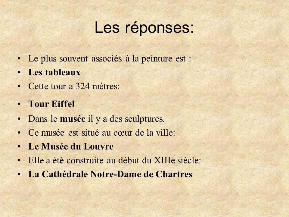 Les réponses: Le plus souvent associés à la peinture est : Les tableaux Cette tour a 324 mètres: Tour Eiffel Dans le musée il y a des sculptures.