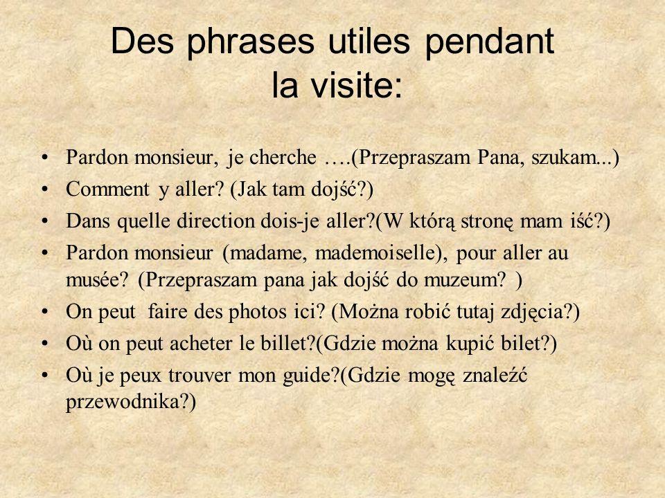Des phrases utiles pendant la visite: Pardon monsieur, je cherche ….(Przepraszam Pana, szukam...) Comment y aller? (Jak tam dojść?) Dans quelle direct