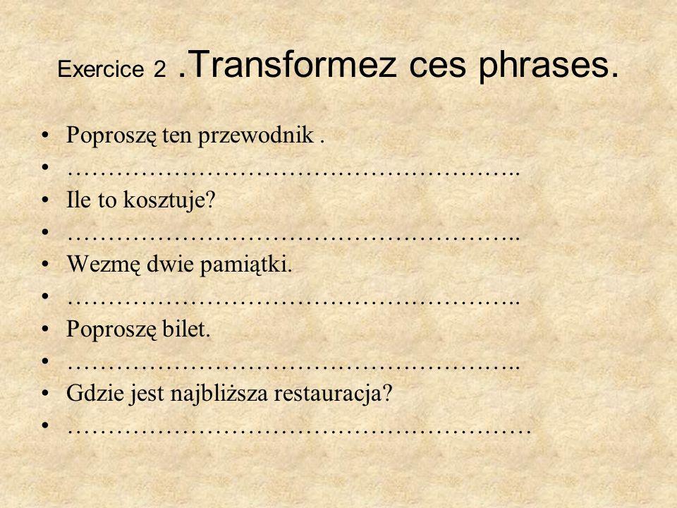 Exercice 2.Transformez ces phrases. Poproszę ten przewodnik. ……………………………………………….. Ile to kosztuje? ……………………………………………….. Wezmę dwie pamiątki. ………………………
