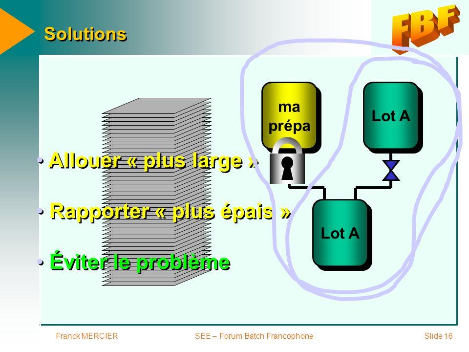 Franck MERCIERSEE – Forum Batch FrancophoneSlide 16 Solutions Lot A ma prépa ma prépa Rapporter « plus épais » Éviter le problème Allouer « plus large