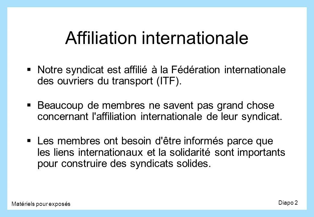 Diapo 2 Matériels pour exposés Affiliation internationale Notre syndicat est affilié à la Fédération internationale des ouvriers du transport (ITF). B