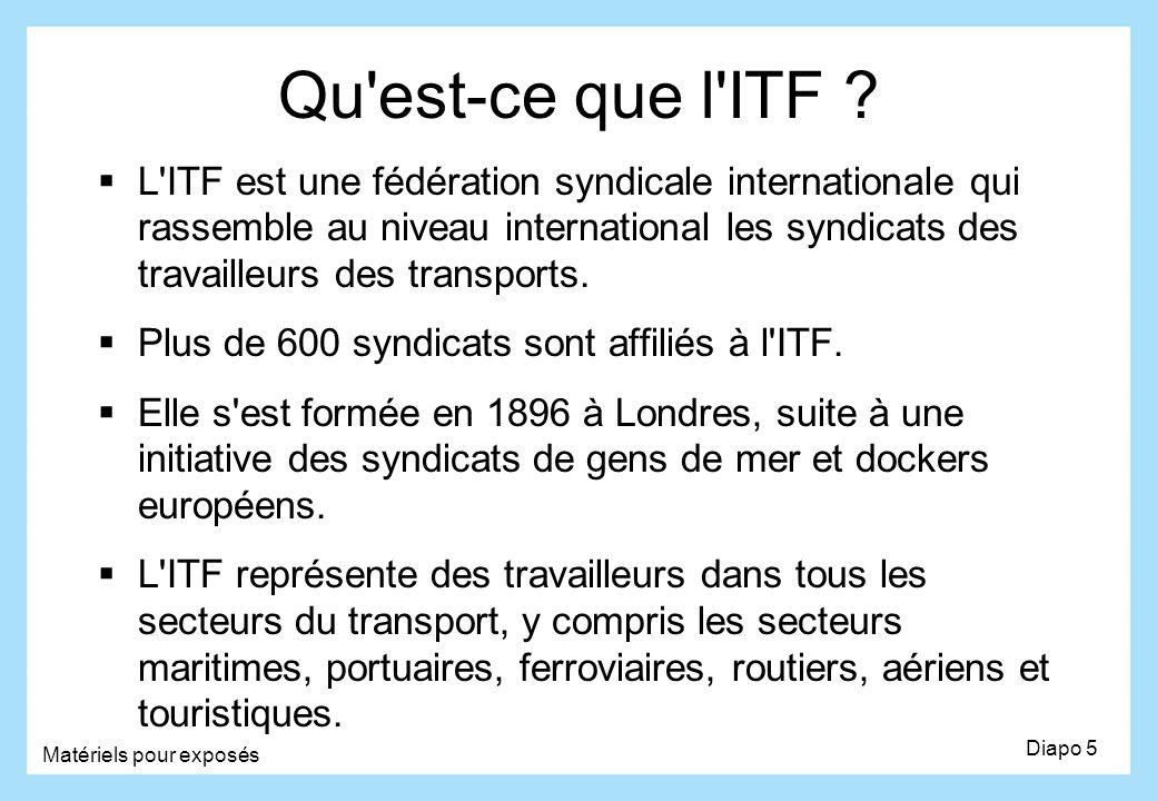 Qu'est-ce que l'ITF ? Diapo 5 Matériels pour exposés L'ITF est une fédération syndicale internationale qui rassemble au niveau international les syndi