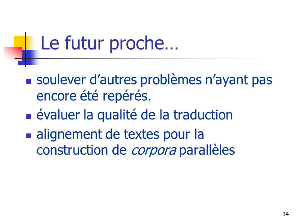 34 Le futur proche… soulever dautres problèmes nayant pas encore été repérés. évaluer la qualité de la traduction alignement de textes pour la constru