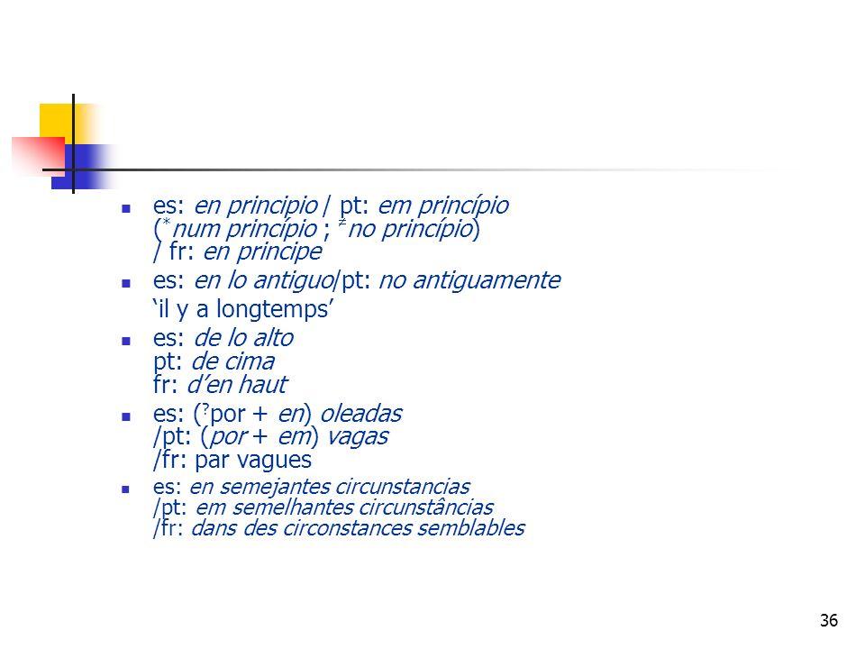 36 es: en principio / pt: em princípio ( * num princípio ; no princípio) / fr: en principe es: en lo antiguo/pt: no antiguamente il y a longtemps es: