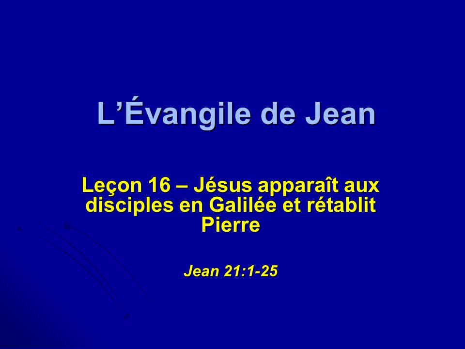 LÉvangile de Jean Leçon 16 – Jésus apparaît aux disciples en Galilée et rétablit Pierre Jean 21:1-25