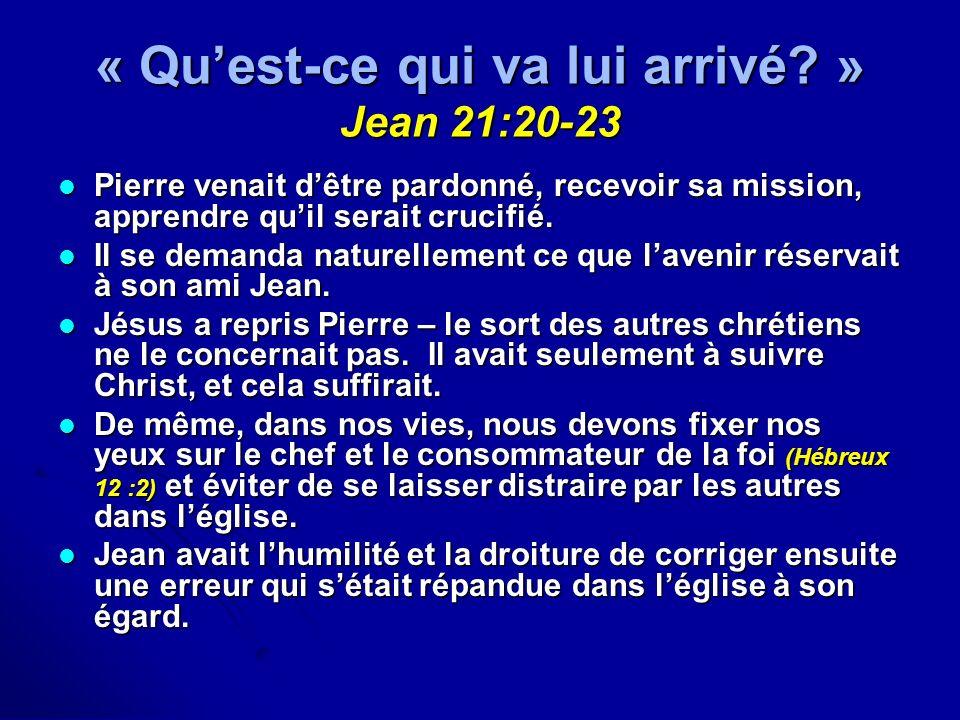 « Quest-ce qui va lui arrivé? » Jean 21:20-23 Pierre venait dêtre pardonné, recevoir sa mission, apprendre quil serait crucifié. Pierre venait dêtre p