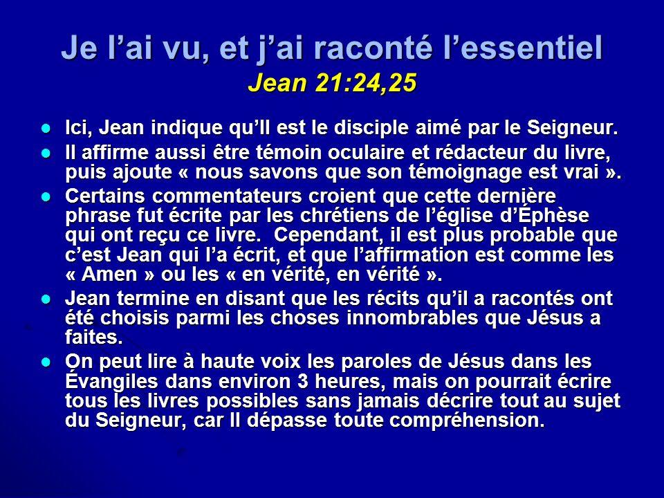 Je lai vu, et jai raconté lessentiel Jean 21:24,25 Ici, Jean indique quIl est le disciple aimé par le Seigneur. Ici, Jean indique quIl est le disciple
