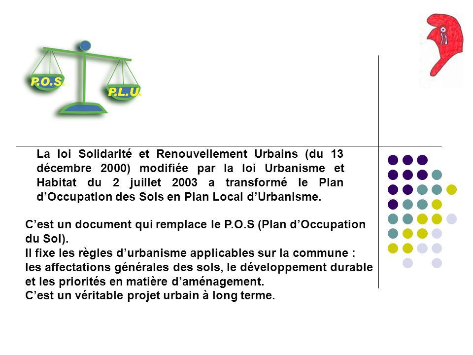 La loi Solidarité et Renouvellement Urbains (du 13 décembre 2000) modifiée par la loi Urbanisme et Habitat du 2 juillet 2003 a transformé le Plan dOccupation des Sols en Plan Local dUrbanisme.