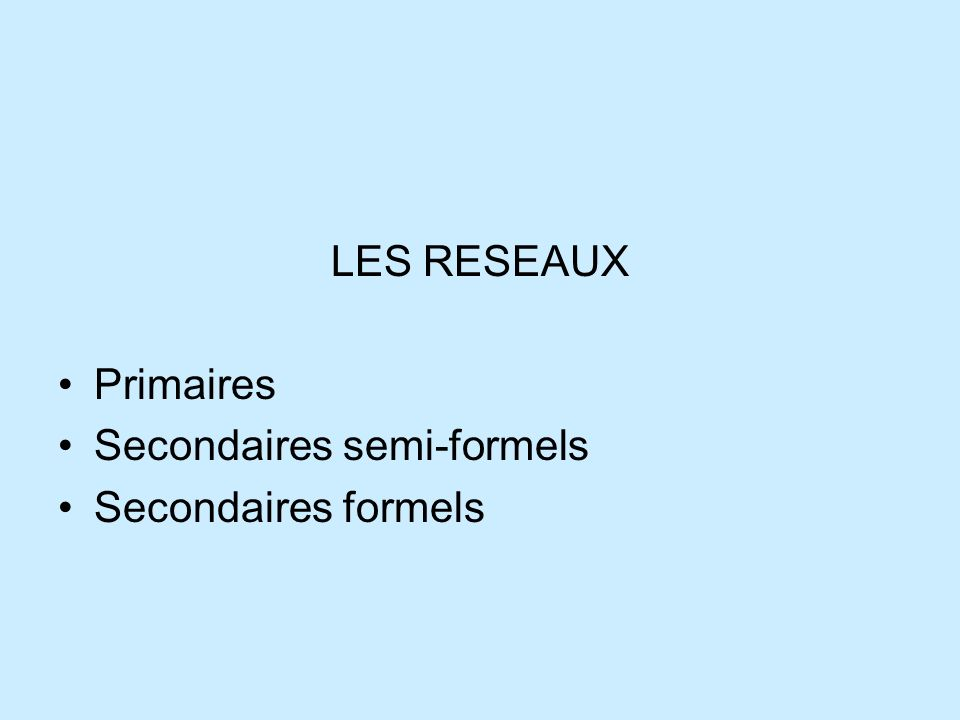 LES RESEAUX Primaires Secondaires semi-formels Secondaires formels