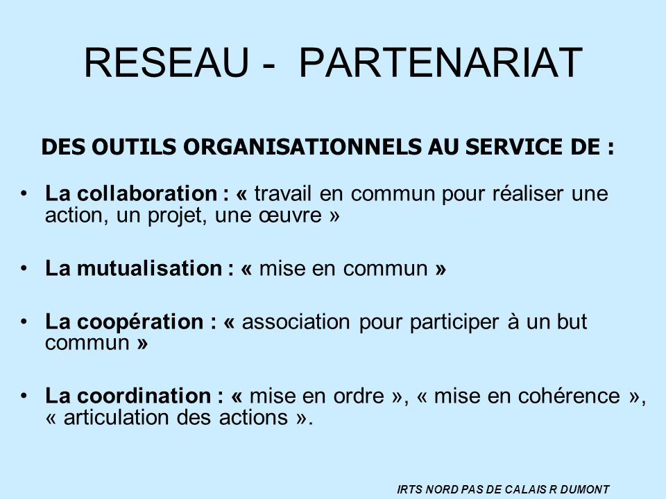 RESEAU - PARTENARIAT La collaboration : « travail en commun pour réaliser une action, un projet, une œuvre » La mutualisation : « mise en commun » La