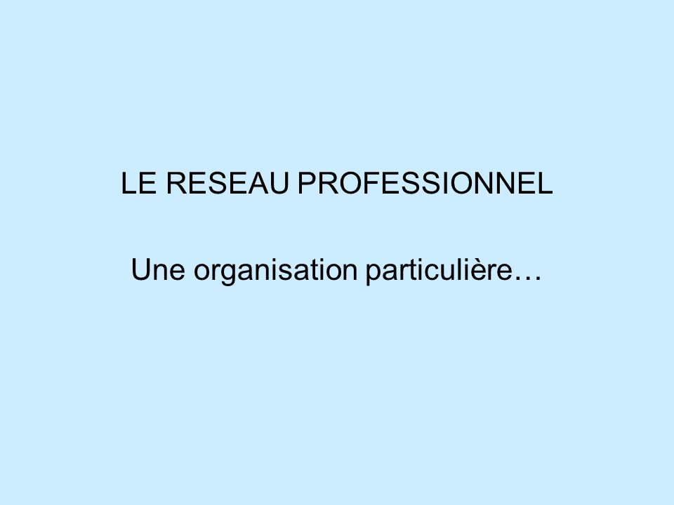 LE RESEAU PROFESSIONNEL Une organisation particulière…