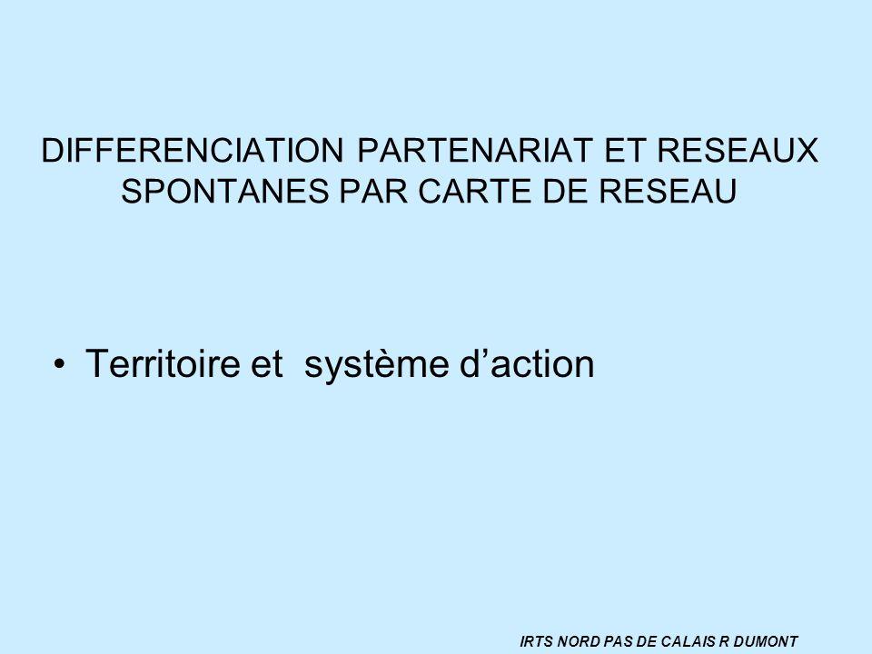 DIFFERENCIATION PARTENARIAT ET RESEAUX SPONTANES PAR CARTE DE RESEAU Territoire et système daction IRTS NORD PAS DE CALAIS R DUMONT
