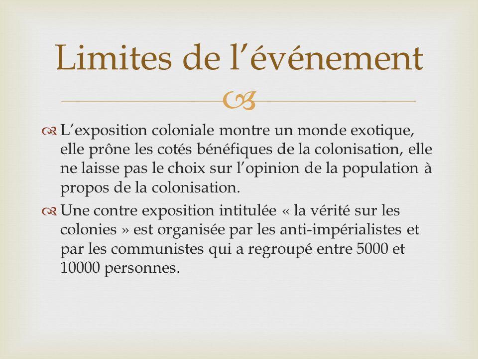Lexposition coloniale montre un monde exotique, elle prône les cotés bénéfiques de la colonisation, elle ne laisse pas le choix sur lopinion de la population à propos de la colonisation.