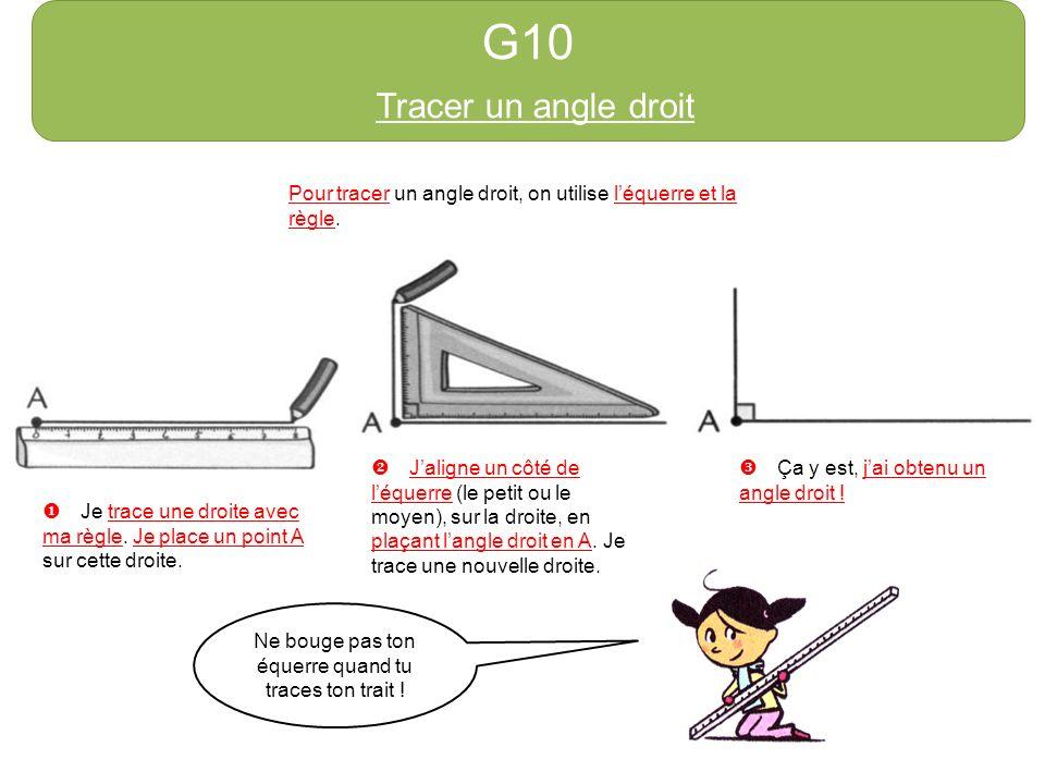 G10 Tracer un angle droit Pour tracer un angle droit, on utilise léquerre et la règle. Je trace une droite avec ma règle. Je place un point A sur cett