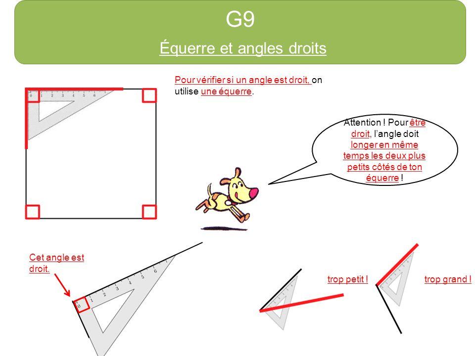 G9 Équerre et angles droits Attention ! Pour être droit, langle doit longer en même temps les deux plus petits côtés de ton équerre ! trop grand !trop