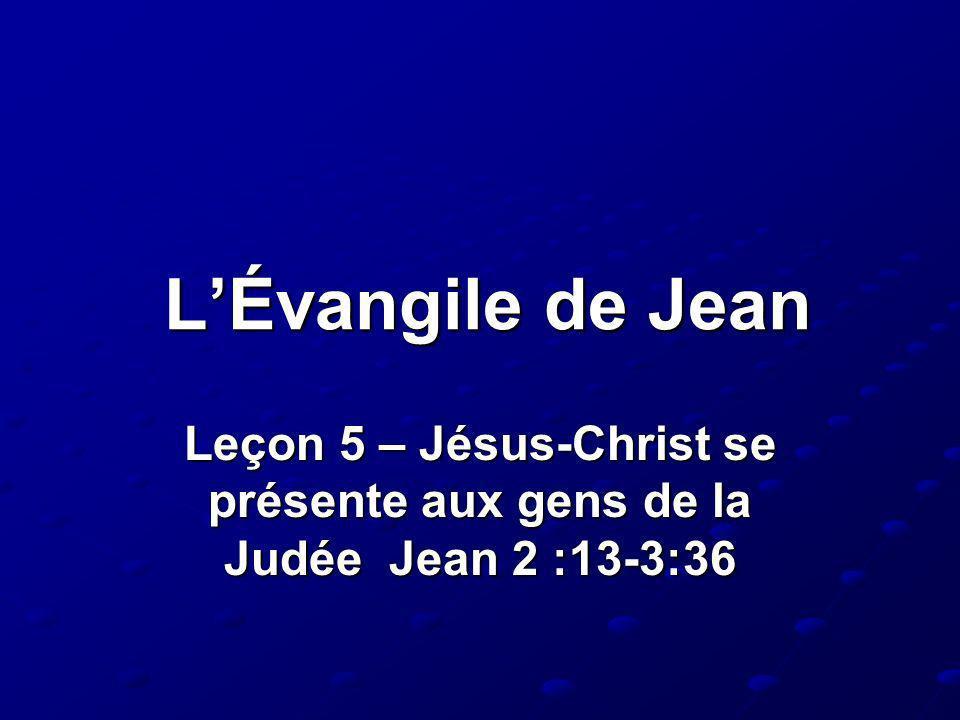 LÉvangile de Jean Leçon 5 – Jésus-Christ se présente aux gens de la Judée Jean 2 :13-3:36