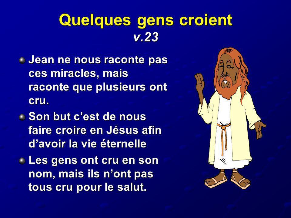 Quelques gens croient v.23 Jean ne nous raconte pas ces miracles, mais raconte que plusieurs ont cru. Son but cest de nous faire croire en Jésus afin