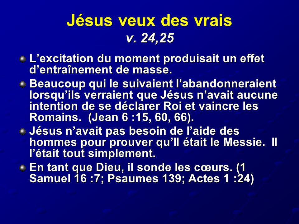 Jésus veux des vrais v. 24,25 Lexcitation du moment produisait un effet dentraînement de masse. Beaucoup qui le suivaient labandonneraient lorsquils v