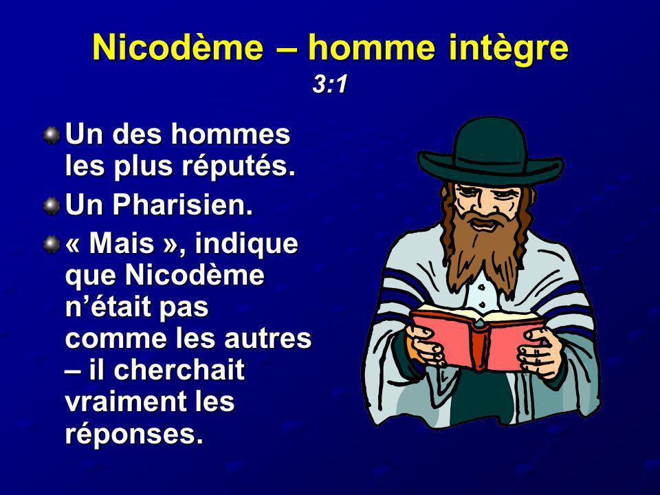 Nicodème – homme intègre 3:1 Un des hommes les plus réputés. Un Pharisien. « Mais », indique que Nicodème nétait pas comme les autres – il cherchait v