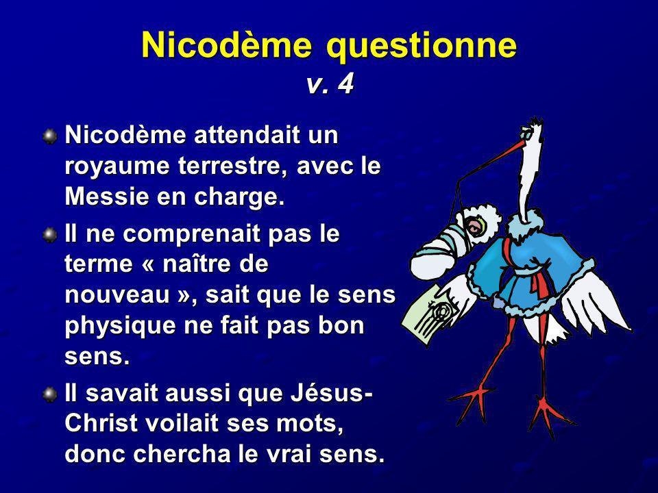 Nicodème questionne v. 4 Nicodème attendait un royaume terrestre, avec le Messie en charge. Il ne comprenait pas le terme « naître de nouveau », sait