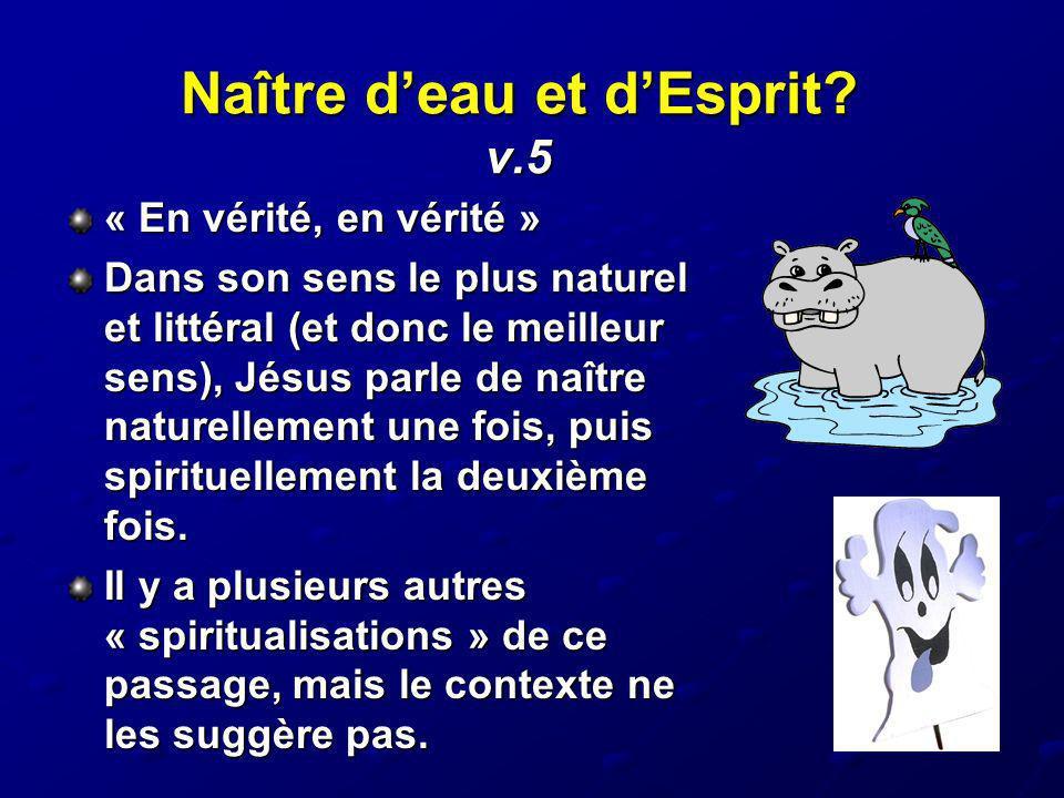 Naître deau et dEsprit? v.5 « En vérité, en vérité » Dans son sens le plus naturel et littéral (et donc le meilleur sens), Jésus parle de naître natur