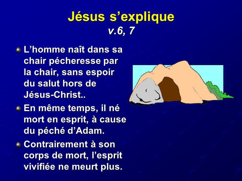 Jésus sexplique v.6, 7 Lhomme naît dans sa chair pécheresse par la chair, sans espoir du salut hors de Jésus-Christ.. En même temps, il né mort en esp