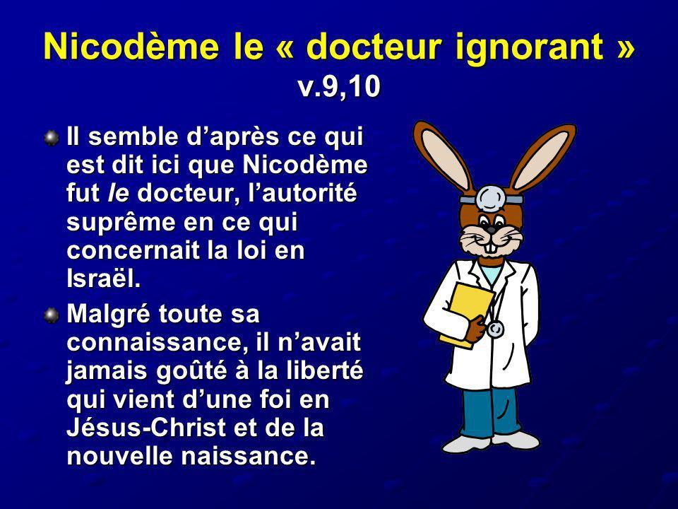 Nicodème le « docteur ignorant » v.9,10 Il semble daprès ce qui est dit ici que Nicodème fut le docteur, lautorité suprême en ce qui concernait la loi
