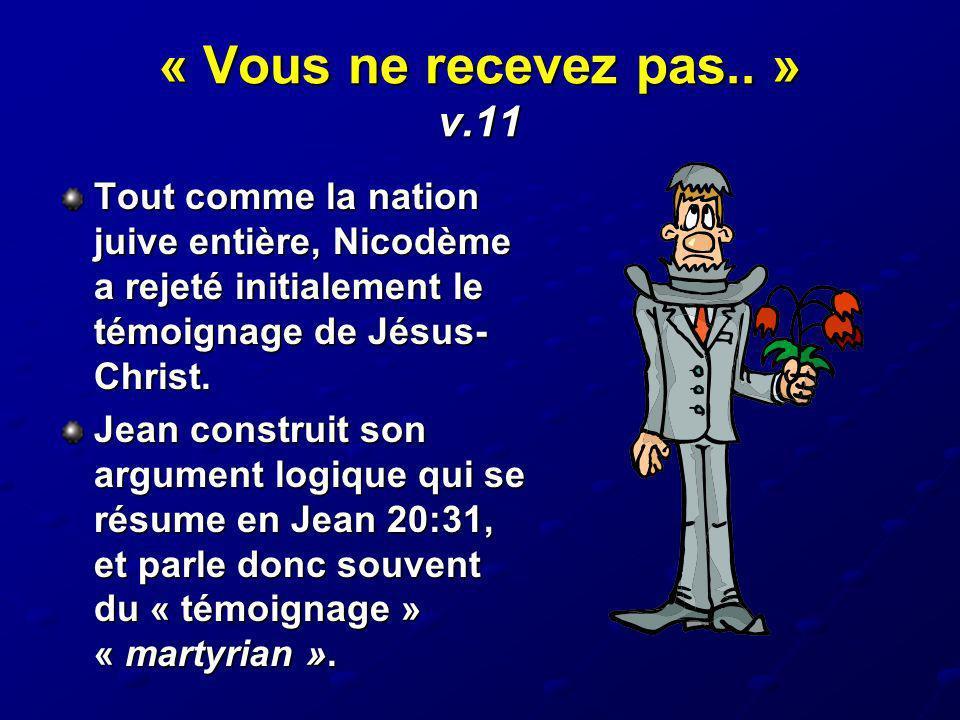 « Vous ne recevez pas.. » v.11 Tout comme la nation juive entière, Nicodème a rejeté initialement le témoignage de Jésus- Christ. Jean construit son a