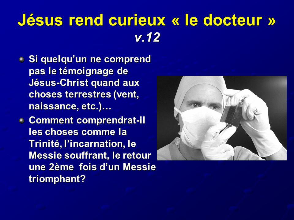 Jésus rend curieux « le docteur » v.12 Si quelquun ne comprend pas le témoignage de Jésus-Christ quand aux choses terrestres (vent, naissance, etc.)…