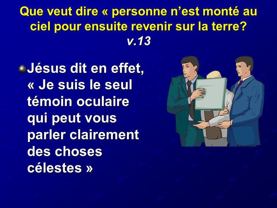 Que veut dire « personne nest monté au ciel pour ensuite revenir sur la terre? v.13 Jésus dit en effet, « Je suis le seul témoin oculaire qui peut vou