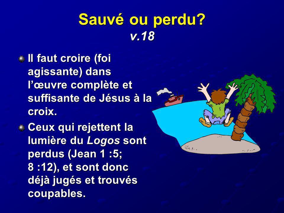 Sauvé ou perdu? v.18 Il faut croire (foi agissante) dans lœuvre complète et suffisante de Jésus à la croix. Ceux qui rejettent la lumière du Logos son