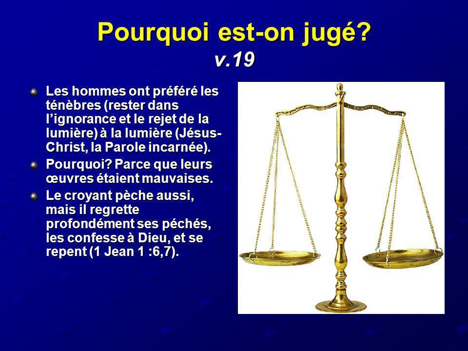 Pourquoi est-on jugé? v.19 Les hommes ont préféré les ténèbres (rester dans lignorance et le rejet de la lumière) à la lumière (Jésus- Christ, la Paro