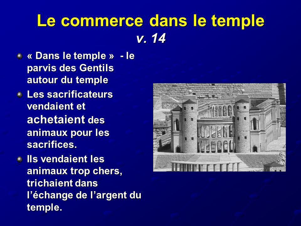 Le commerce dans le temple v. 14 « Dans le temple » - le parvis des Gentils autour du temple Les sacrificateurs vendaient et achetaient des animaux po
