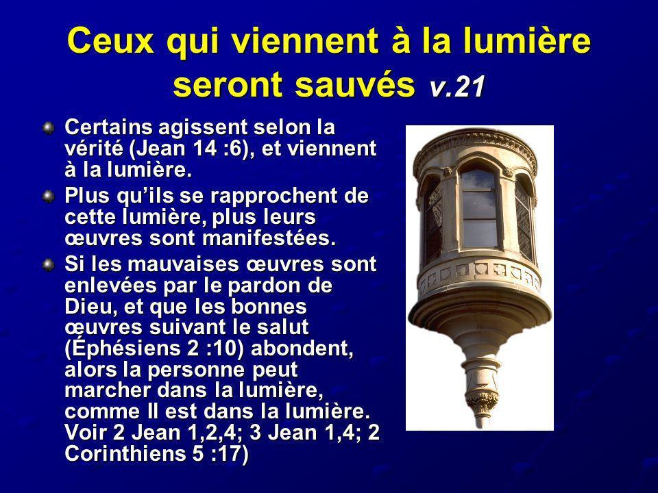 Ceux qui viennent à la lumière seront sauvés v.21 Certains agissent selon la vérité (Jean 14 :6), et viennent à la lumière. Plus quils se rapprochent