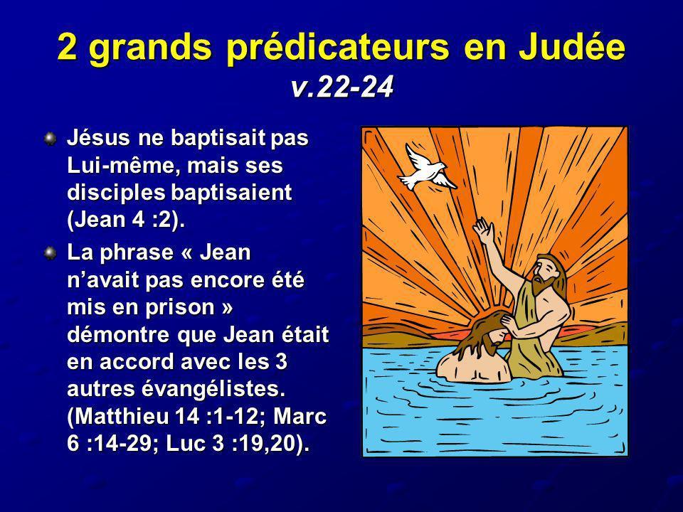 2 grands prédicateurs en Judée v.22-24 Jésus ne baptisait pas Lui-même, mais ses disciples baptisaient (Jean 4 :2). La phrase « Jean navait pas encore