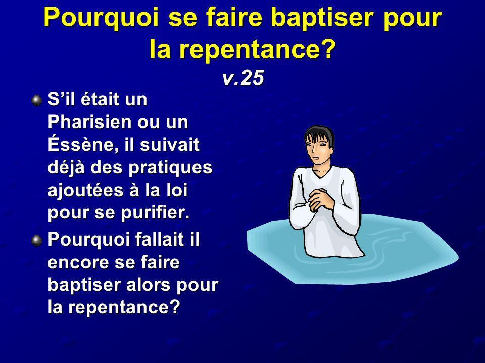 Pourquoi se faire baptiser pour la repentance? v.25 Sil était un Pharisien ou un Éssène, il suivait déjà des pratiques ajoutées à la loi pour se purif