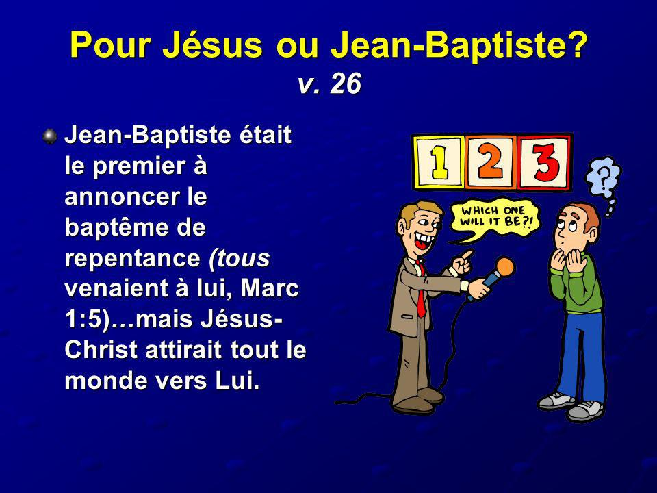 Pour Jésus ou Jean-Baptiste? v. 26 Jean-Baptiste était le premier à annoncer le baptême de repentance (tous venaient à lui, Marc 1:5)…mais Jésus- Chri
