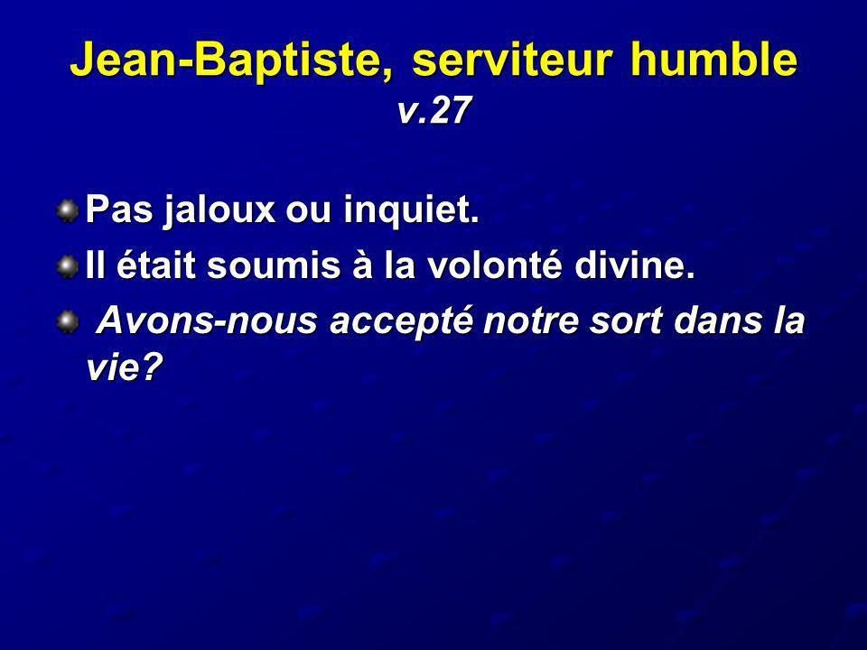 Jean-Baptiste, serviteur humble v.27 Pas jaloux ou inquiet. Il était soumis à la volonté divine. Avons-nous accepté notre sort dans la vie? Avons-nous