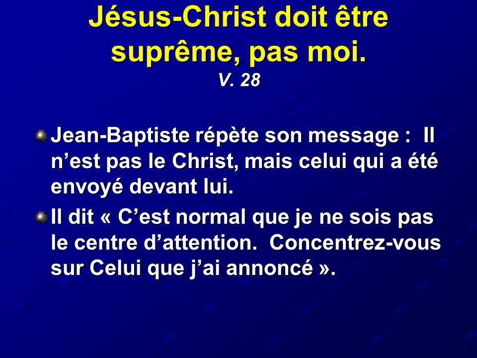Jésus-Christ doit être suprême, pas moi. V. 28 Jean-Baptiste répète son message : Il nest pas le Christ, mais celui qui a été envoyé devant lui. Il di