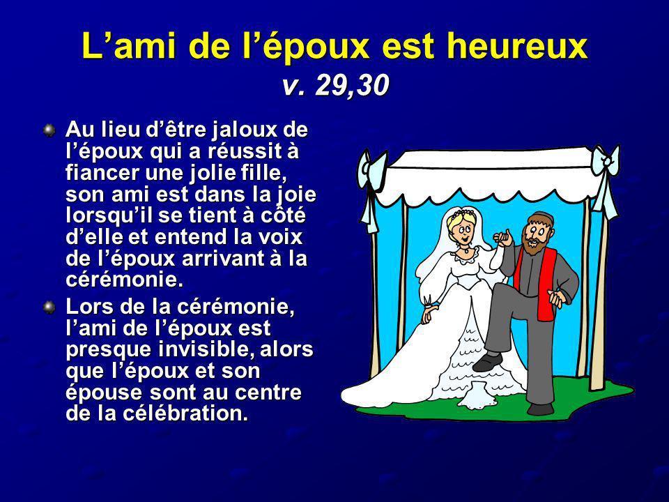 Lami de lépoux est heureux v. 29,30 Au lieu dêtre jaloux de lépoux qui a réussit à fiancer une jolie fille, son ami est dans la joie lorsquil se tient