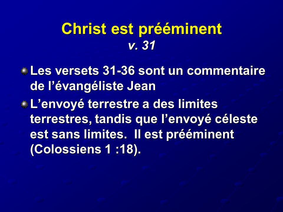 Christ est prééminent v. 31 Les versets 31-36 sont un commentaire de lévangéliste Jean Lenvoyé terrestre a des limites terrestres, tandis que lenvoyé