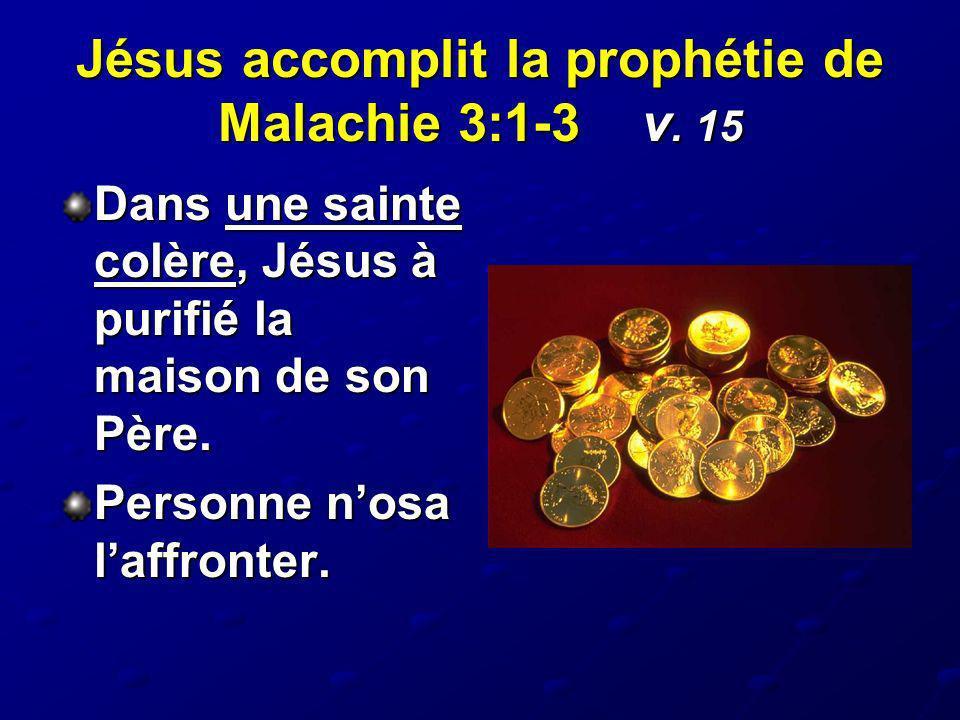 Jésus accomplit la prophétie de Malachie 3:1-3 v. 15 Dans une sainte colère, Jésus à purifié la maison de son Père. Personne nosa laffronter.