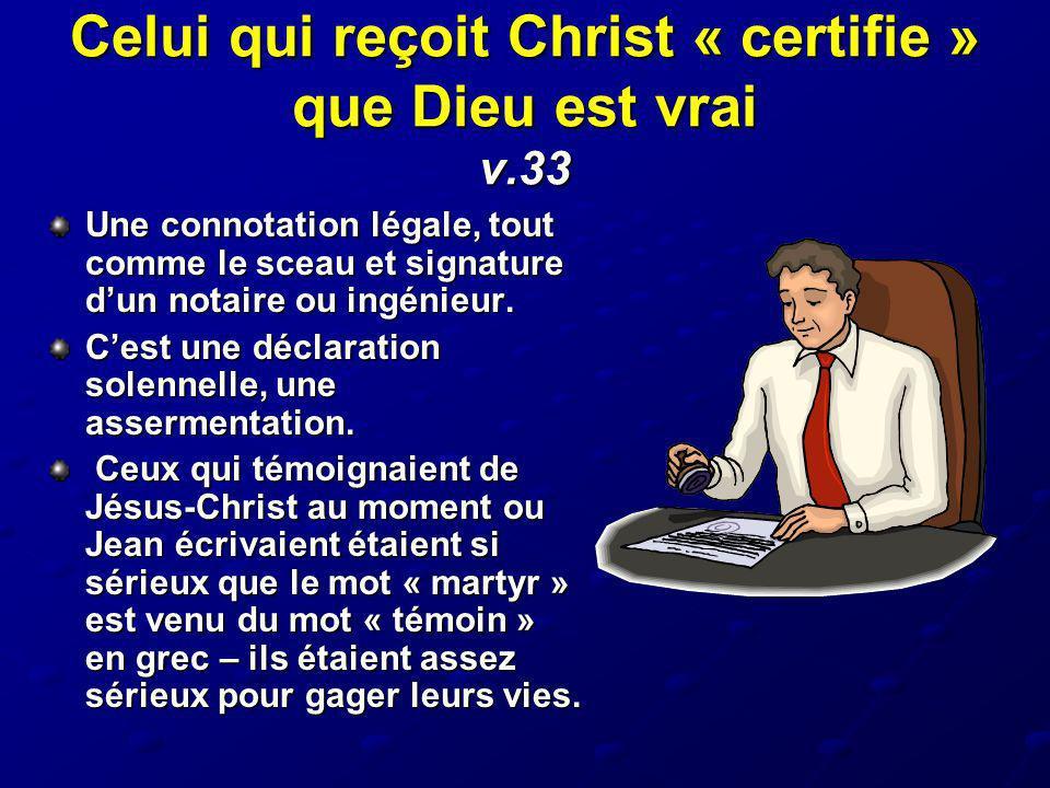 Celui qui reçoit Christ « certifie » que Dieu est vrai v.33 Une connotation légale, tout comme le sceau et signature dun notaire ou ingénieur. Cest un